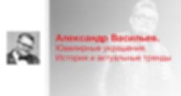 Лекция «Александр Васильев. Ювелирные украшения. История и актуальные тренды»