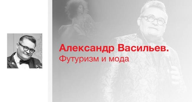 Лекция «Александр Васильев. Футуризм и мода»