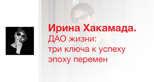 Лекция «Ирина Хакамада. ДАО жизни: три ключа к успеху в эпоху перемен»